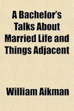 A Bachelor's Talks about Married Life and Things Adjacent af William Aikman
