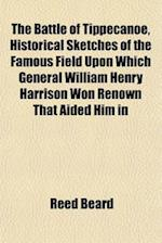 The Battle of Tippecanoe, Historical Sketches of the Famous Field Upon Which General William Henry Harrison Won Renown That Aided Him in af Reed Beard