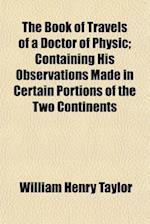 The Book of Travels of a Doctor of Physic; Containing His Observations Made in Certain Portions of the Two Continents af William Henry Taylor