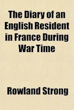 The Diary of an English Resident in France During War Time af Rowland Strong