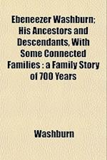 Ebeneezer Washburn; His Ancestors and Descendants, with Some Connected Families af Washburn