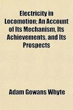 Electricity in Locomotion; An Account of Its Mechanism, Its Achievements, and Its Prospects af Adam Gowans Whyte