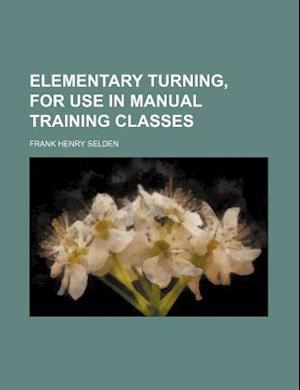 Bog, paperback Elementary Turning, for Use in Manual Training Classes af Frank Henry Selden