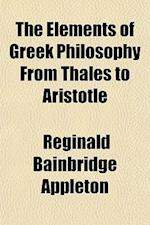 The Elements of Greek Philosophy from Thales to Aristotle af Reginald Bainbridge Appleton