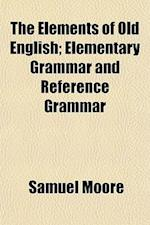 The Elements of Old English; Elementary Grammar and Reference Grammar
