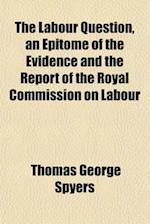 The Labour Question, an Epitome of the Evidence and the Report of the Royal Commission on Labour af Thomas George Spyers