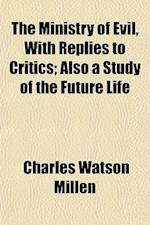 The Ministry of Evil, with Replies to Critics; Also a Study of the Future Life af Charles Watson Millen