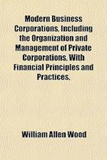 Modern Business Corporations, Including the Organization and Management of Private Corporations, with Financial Principles and Practices, af William Allen Wood