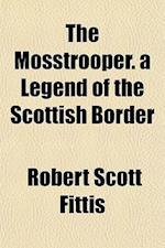 The Mosstrooper. a Legend of the Scottish Border af Robert Scott Fittis