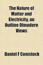 The Nature of Matter and Electricity, an Outline Ofmodern Views af Daniel F. Comstock