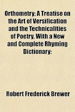 Orthometry; A Treatise on the Art of Versification and the Technicalities of Poetry, with a New and Complete Rhyming Dictionary; af Robert Frederick Brewer