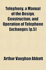 Telephony, a Manual of the Design, Construction, and Operation of Telephone Exchanges (P.5)
