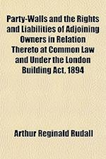 Party-Walls and the Rights and Liabilities of Adjoining Owners in Relation Thereto at Common Law and Under the London Building ACT, 1894 af Arthur Reginald Rudall