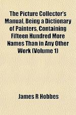 The Picture Collector's Manual, Being a Dictionary of Painters, Containing Fifteen Hundred More Names Than in Any Other Work (Volume 1) af James R. Hobbes