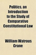Politics, an Introduction to the Study of Comparative Constitutional Law af William Watrous Crane