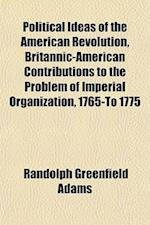 Political Ideas of the American Revolution, Britannic-American Contributions to the Problem of Imperial Organization, 1765-To 1775 af Randolph Greenfield Adams
