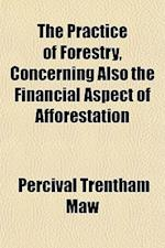 The Practice of Forestry, Concerning Also the Financial Aspect of Afforestation af Percival Trentham Maw