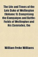 The Life and Times of the Late Duke of Wellington (Volume 1); Comprising the Campaigns and Battle-Fields of Wellington and His Comrades af William Freke Williams