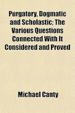 Purgatory, Dogmatic and Scholastic; The Various Questions Connected with It Considered and Proved af Michael Canty