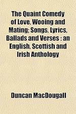 The Quaint Comedy of Love, Wooing and Mating; Songs, Lyrics, Ballads and Verses af Duncan MacDougall