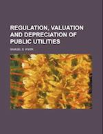Regulation, Valuation and Depreciation of Public Utilities af Samuel S. Wyer