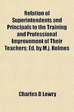 Relation of Superintendents and Principals to the Training and Professional Improvement of Their Teachers; Ed. by M.J. Holmes af Charles D. Lowry