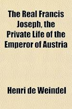 The Real Francis Joseph, the Private Life of the Emperor of Austria af Henri De Weindel