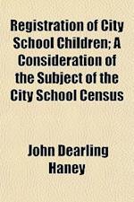 Registration of City School Children; A Consideration of the Subject of the City School Census af John Dearling Haney
