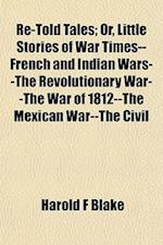 Re-Told Tales; Or, Little Stories of War Times--French and Indian Wars--The Revolutionary War--The War of 1812--The Mexican War--The Civil af Harold F. Blake