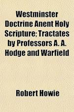 Westminster Doctrine Anent Holy Scripture; Tractates by Professors A. A. Hodge and Warfield af Robert Howie