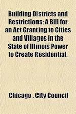 Building Districts and Restrictions; A Bill for an ACT Granting to Cities and Villages in the State of Illinois Power to Create Residential, af Chicago City Council