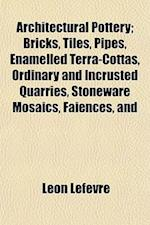 Architectural Pottery; Bricks, Tiles, Pipes, Enamelled Terra-Cottas, Ordinary and Incrusted Quarries, Stoneware Mosaics, Faiences, and af Leon Lefevre, Leon Lefvre