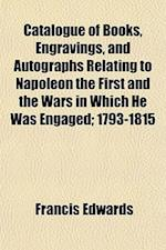 Catalogue of Books, Engravings, and Autographs Relating to Napoleon the First and the Wars in Which He Was Engaged; 1793-1815 af Francis Edwards