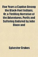 Five Years a Captive Among the Black-Feet Indians, Or, a Thrilling Narrative of the Adventures, Perils and Suffering Endured by John Dixon and af Sylvester Crakes