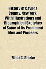History of Cayuga County, New York; With Illustrations and Biographical Sketches of Some of Its Prominent Men and Pioneers af Elliot G. Storke