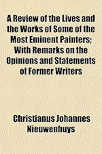 A Review of the Lives and the Works of Some of the Most Eminent Painters; With Remarks on the Opinions and Statements of Former Writers af Christianus Johannes Nieuwenhuys