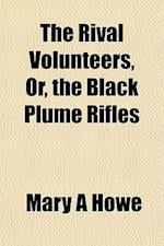 The Rival Volunteers, Or, the Black Plume Rifles af Mary A. Howe