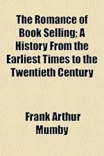 The Romance of Book Selling; A History from the Earliest Times to the Twentieth Century af Frank Arthur Mumby