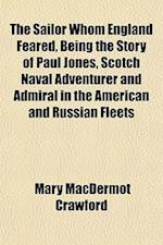 The Sailor Whom England Feared, Being the Story of Paul Jones, Scotch Naval Adventurer and Admiral in the American and Russian Fleets af Mary Macdermot Crawford