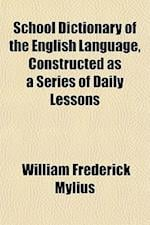 School Dictionary of the English Language, Constructed as a Series of Daily Lessons af William Frederick Mylius