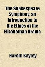 The Shakespeare Symphony, an Introduction to the Ethics of the Elizabethan Drama af Harold Bayley