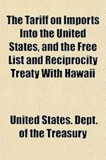 The Tariff on Imports Into the United States, and the Free List and Reciprocity Treaty with Hawaii
