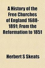 A History of the Free Churches of England 1688-1891; From the Reformation to 1851 af Herbert S. Skeats