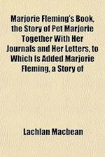 Marjorie Fleming's Book, the Story of Pet Marjorie Together with Her Journals and Her Letters, to Which Is Added Marjorie Fleming, a Story of af Lachlan Macbean