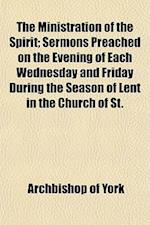 The Ministration of the Spirit; Sermons Preached on the Evening of Each Wednesday and Friday During the Season of Lent in the Church of St. af Archbishop Of York