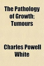 The Pathology of Growth; Tumours af Charles Powell White
