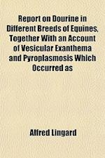 Report on Dourine in Different Breeds of Equines, Together with an Account of Vesicular Exanthema and Pyroplasmosis Which Occurred as af Alfred Lingard