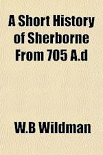 A Short History of Sherborne from 705 A.D af W. B. Wildman