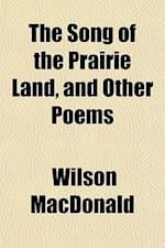 The Song of the Prairie Land, and Other Poems af Wilson Macdonald