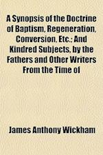A Synopsis of the Doctrine of Baptism, Regeneration, Conversion, Etc.; And Kindred Subjects, by the Fathers and Other Writers from the Time of af James Anthony Wickham